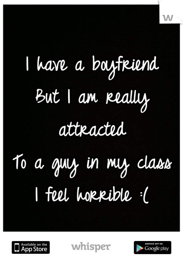 I have a boyfriend  But I am really attracted To a guy in my class I feel horrible :(