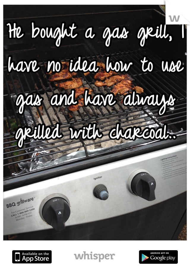 He bought a gas grill, I have no idea how to use gas and have always grilled with charcoal..