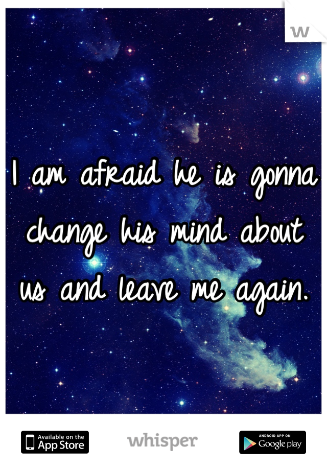 I am afraid he is gonna change his mind about us and leave me again.