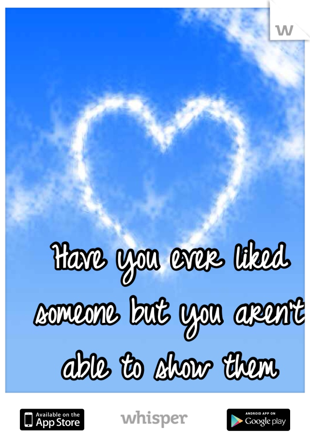 Have you ever liked someone but you aren't able to show them