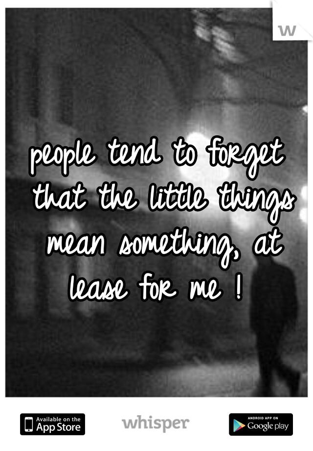 people tend to forget that the little things mean something, at lease for me !