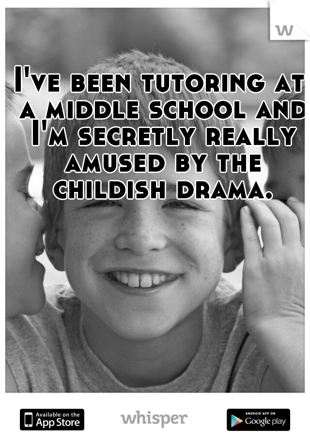 I've been tutoring at a middle school and I'm secretly really amused by the childish drama.