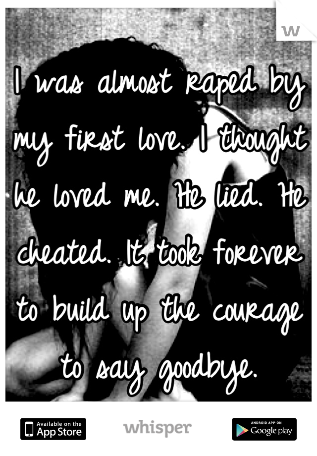 I was almost raped by my first love. I thought he loved me. He lied. He cheated. It took forever to build up the courage to say goodbye.