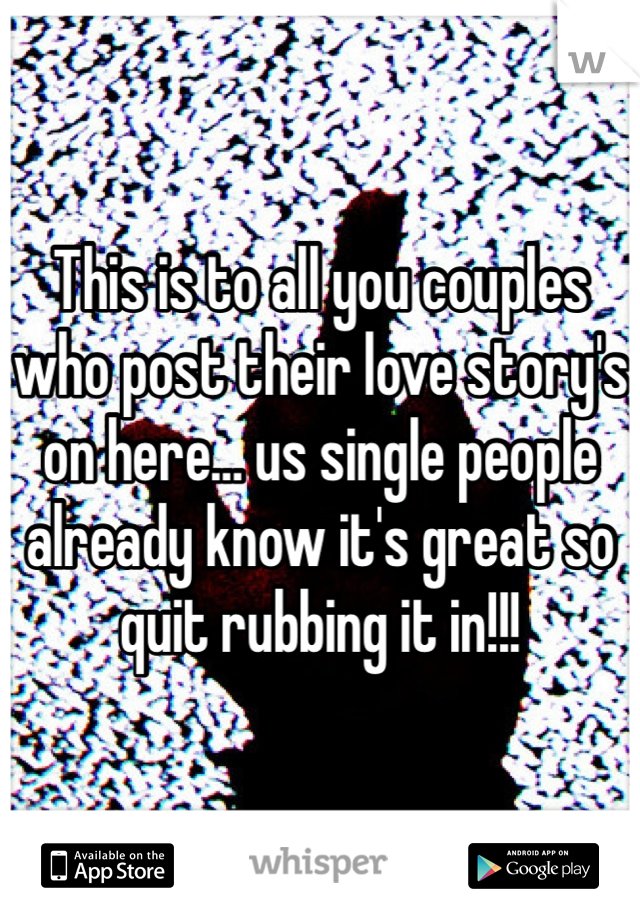 This is to all you couples who post their love story's on here… us single people already know it's great so quit rubbing it in!!!