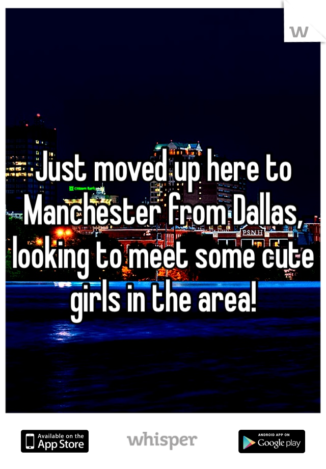 Just moved up here to Manchester from Dallas, looking to meet some cute girls in the area!