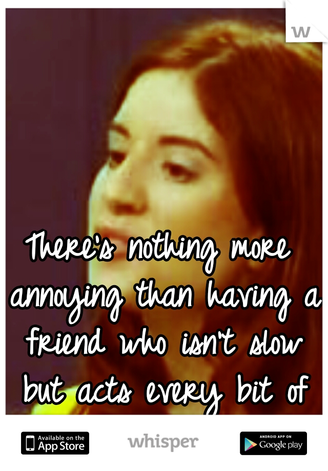 There's nothing more annoying than having a friend who isn't slow but acts every bit of it.