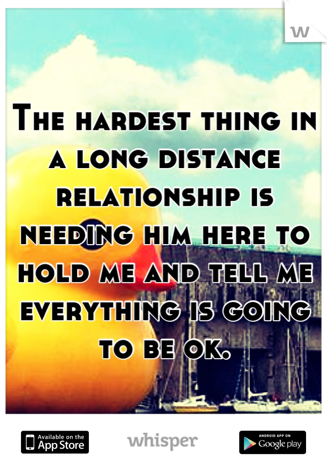The hardest thing in a long distance relationship is needing him here to hold me and tell me everything is going to be ok.