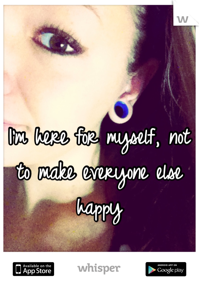 I'm here for myself, not to make everyone else happy