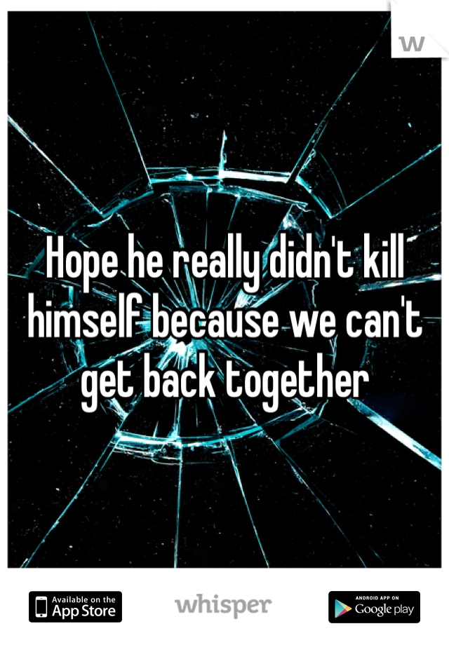 Hope he really didn't kill himself because we can't get back together