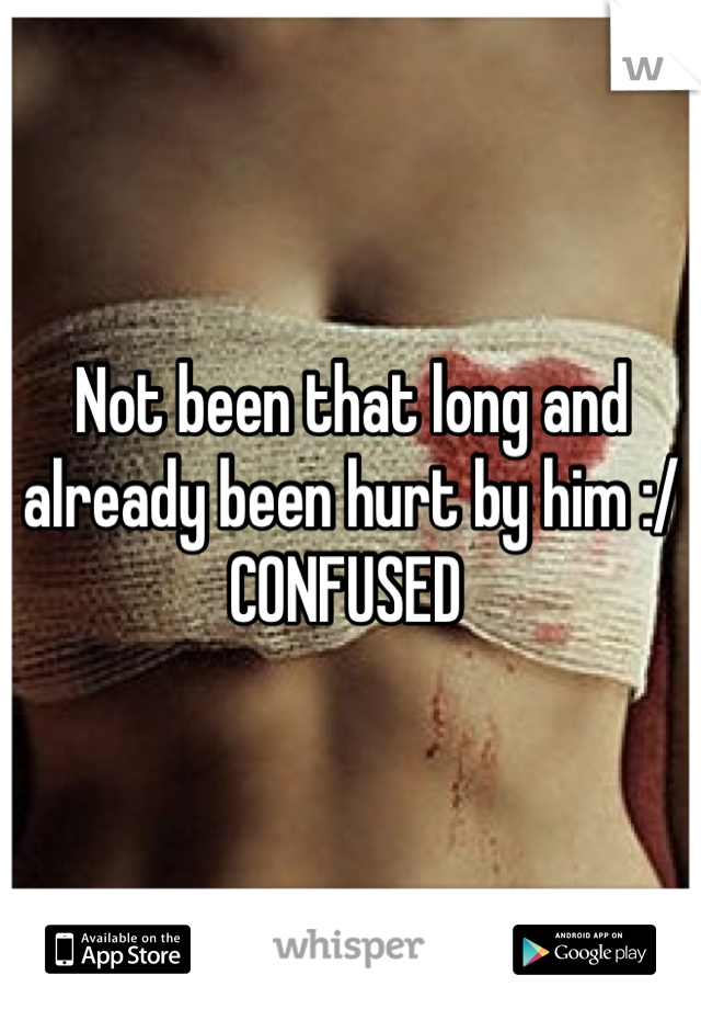 Not been that long and already been hurt by him :/  CONFUSED