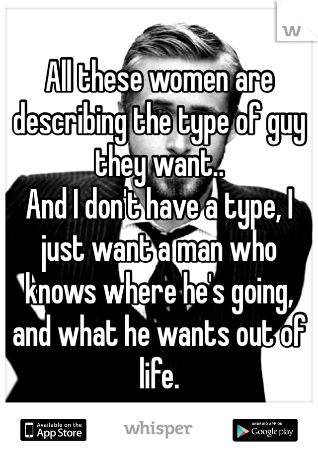 All these women are describing the type of guy they want.. And I don't have a type, I just want a man who knows where he's going, and what he wants out of life.