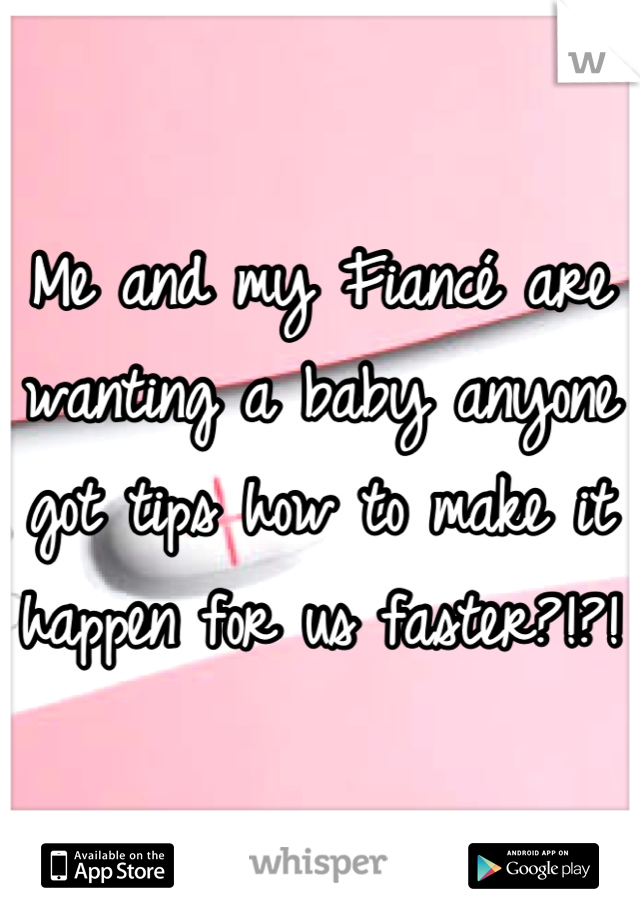 Me and my Fiancé are wanting a baby anyone got tips how to make it happen for us faster?!?!