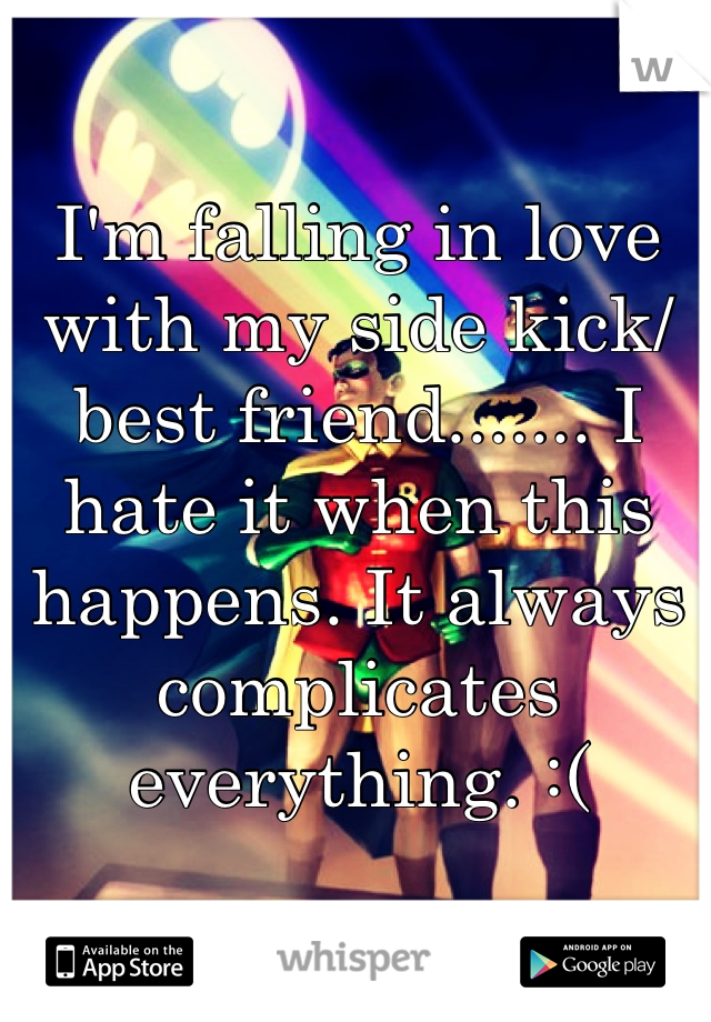 I'm falling in love with my side kick/best friend....... I hate it when this happens. It always complicates everything. :(
