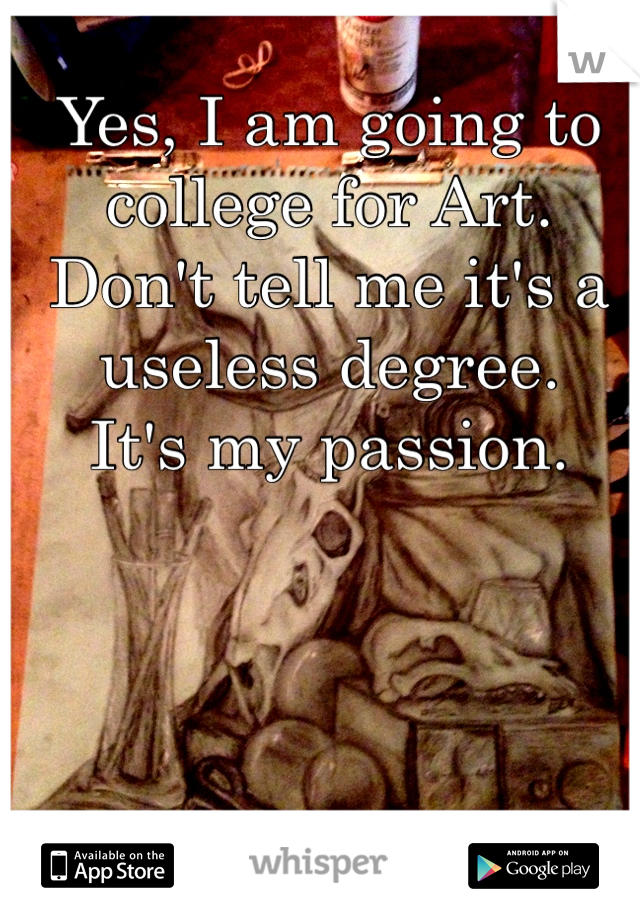 Yes, I am going to  college for Art.  Don't tell me it's a  useless degree.  It's my passion.