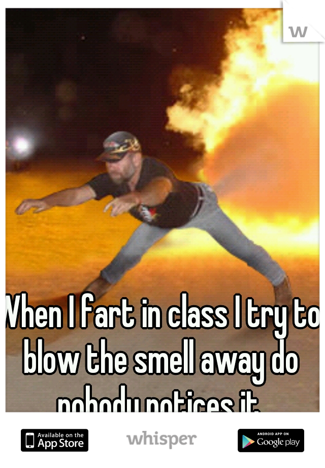 When I fart in class I try to blow the smell away do nobody notices it.