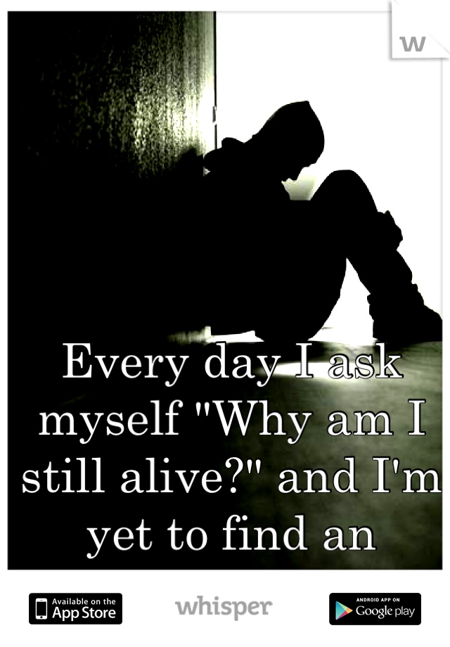 """Every day I ask myself """"Why am I still alive?"""" and I'm yet to find an answer."""