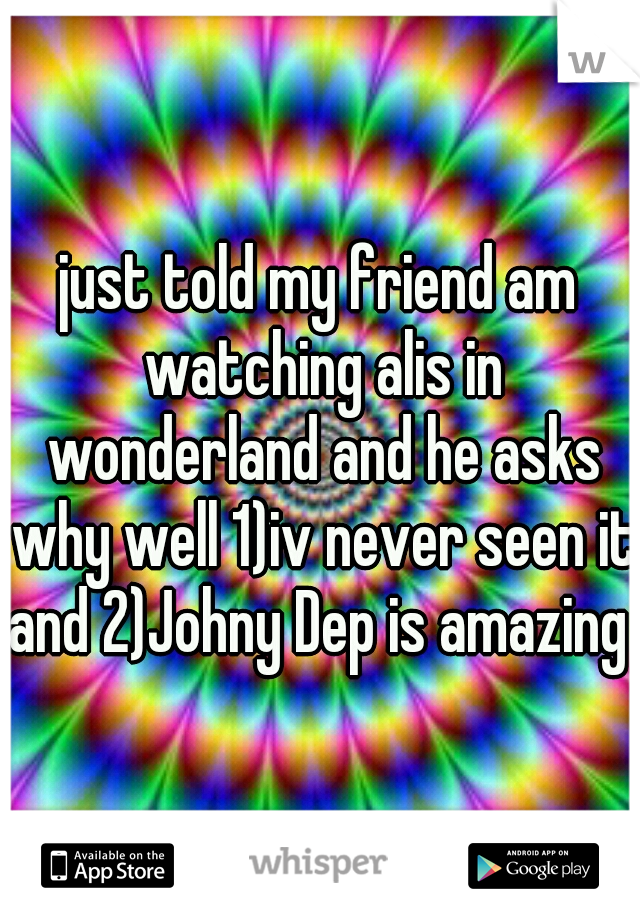 just told my friend am watching alis in wonderland and he asks why well 1)iv never seen it and 2)Johny Dep is amazing