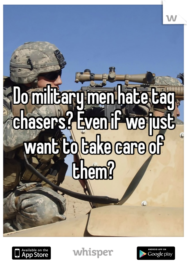 Do military men hate tag chasers? Even if we just want to take care of them?