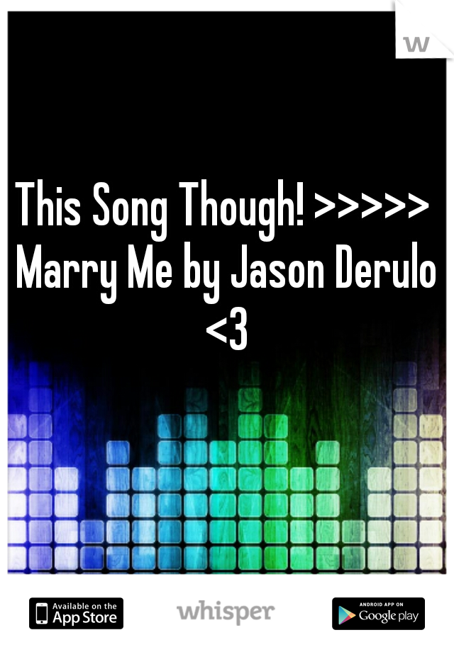 This Song Though! >>>>> Marry Me by Jason Derulo <3