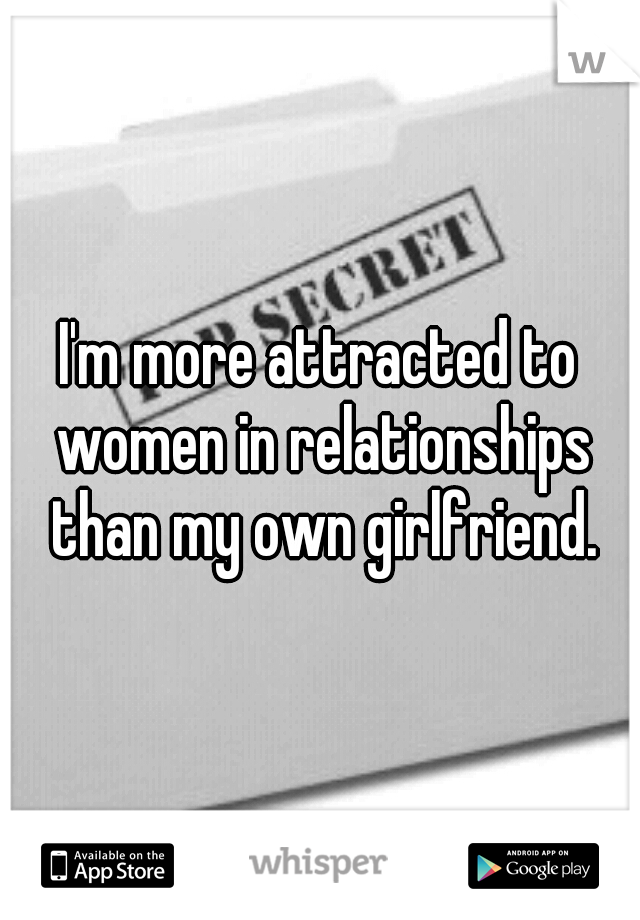 I'm more attracted to women in relationships than my own girlfriend.