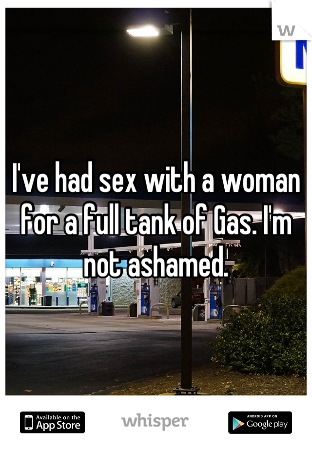 I've had sex with a woman for a full tank of Gas. I'm not ashamed.