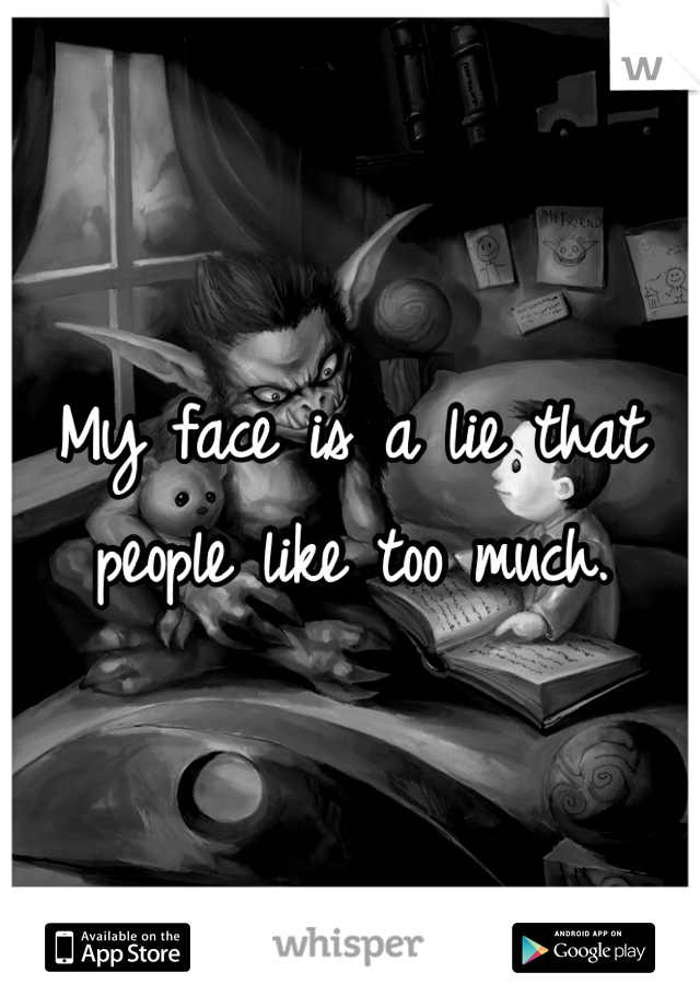 My face is a lie that people like too much.
