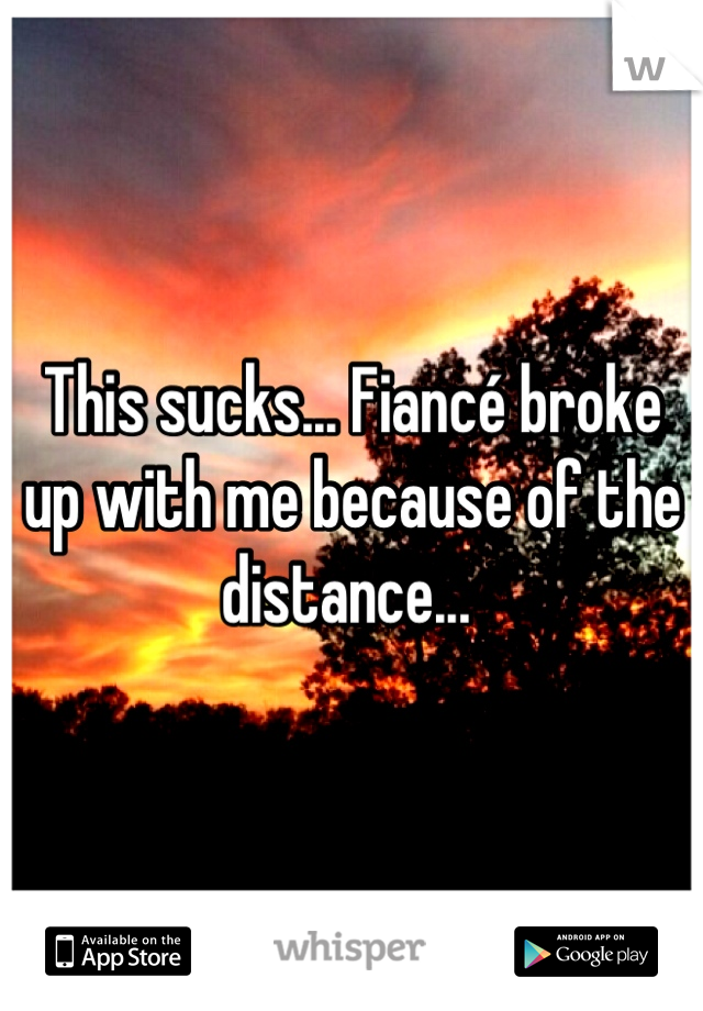 This sucks... Fiancé broke up with me because of the distance...