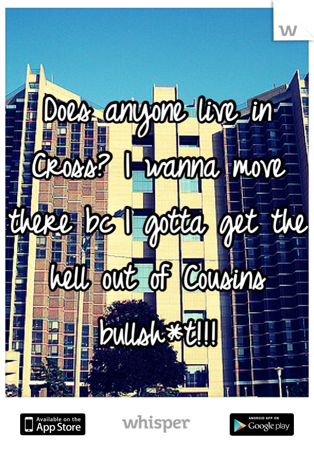 Does anyone live in Cross? I wanna move there bc I gotta get the hell out of Cousins bullsh*t!!!