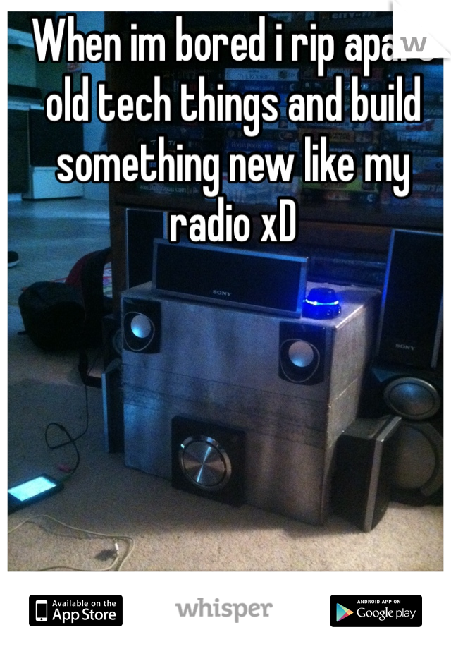 When im bored i rip apart old tech things and build something new like my radio xD