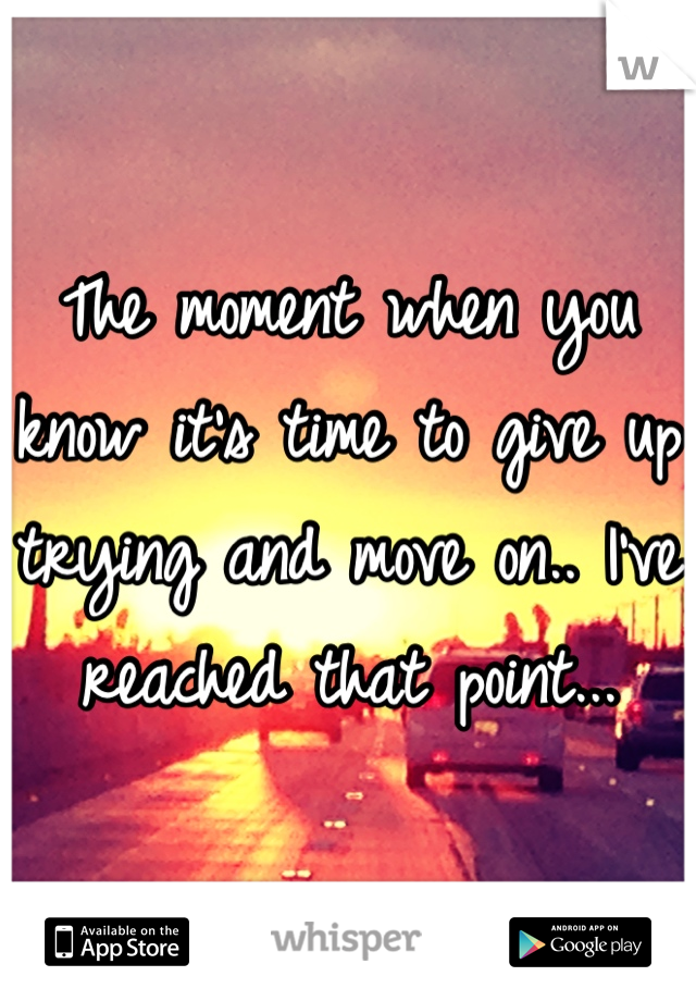 The moment when you know it's time to give up trying and move on.. I've reached that point...