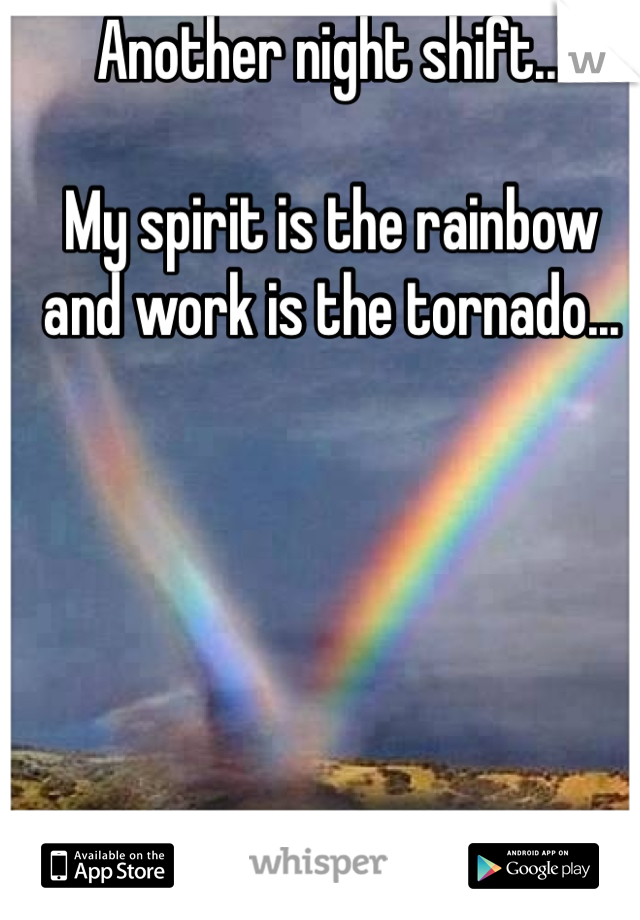 Another night shift...  My spirit is the rainbow  and work is the tornado...