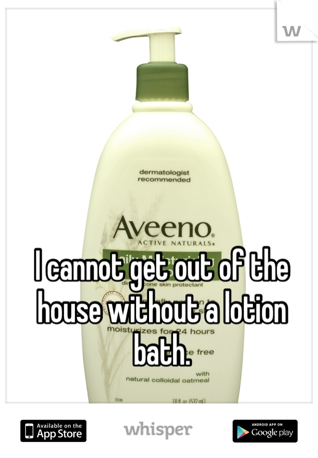 I cannot get out of the house without a lotion bath.