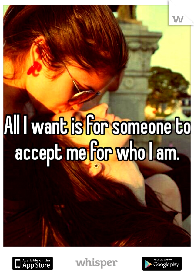 All I want is for someone to accept me for who I am.