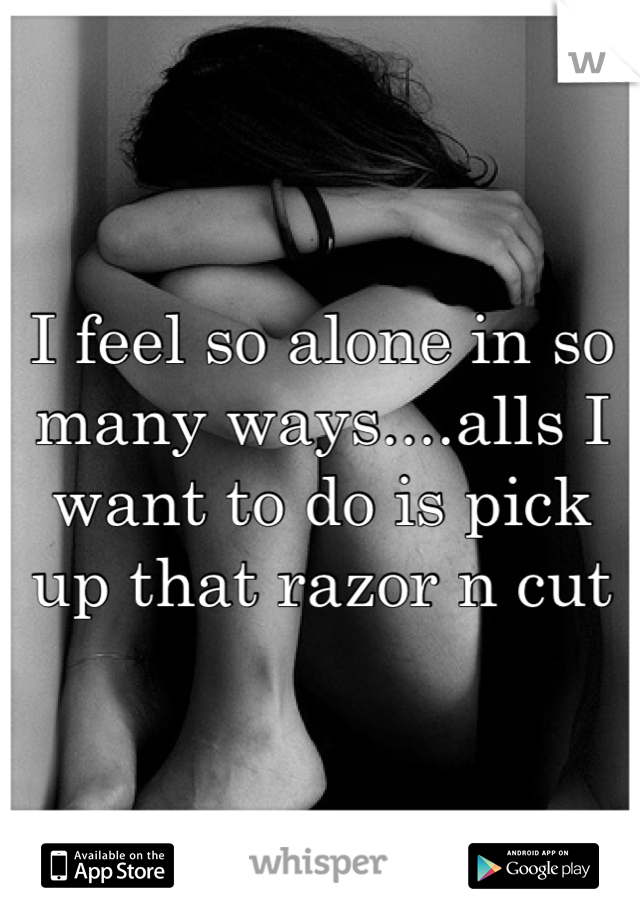 I feel so alone in so many ways....alls I want to do is pick up that razor n cut
