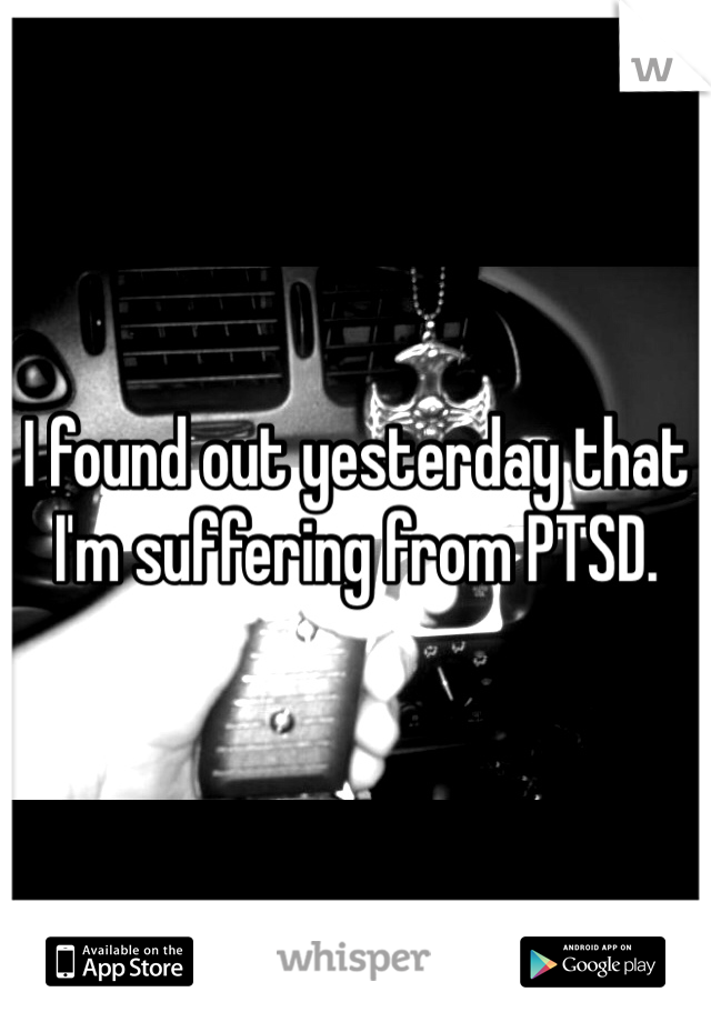I found out yesterday that I'm suffering from PTSD.
