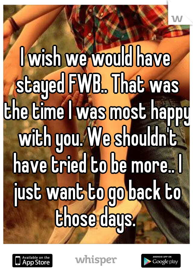 I wish we would have stayed FWB.. That was the time I was most happy with you. We shouldn't have tried to be more.. I just want to go back to those days.