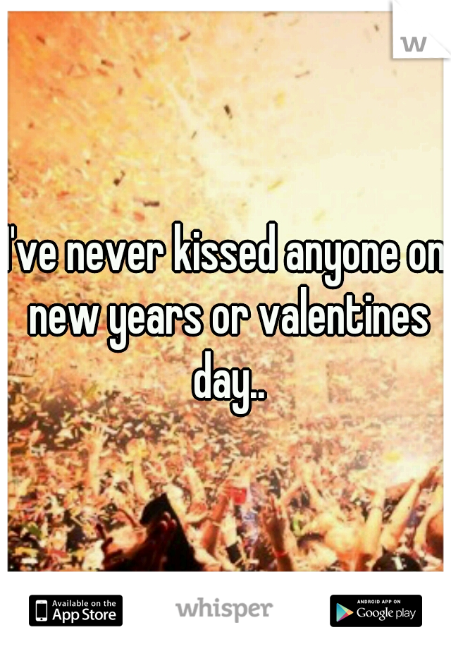 I've never kissed anyone on new years or valentines day..