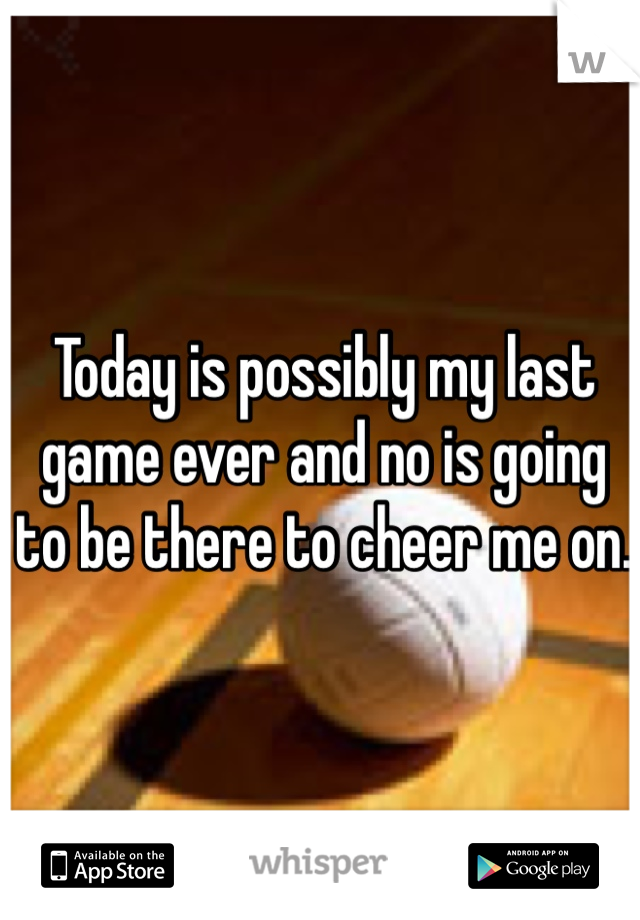 Today is possibly my last game ever and no is going to be there to cheer me on.