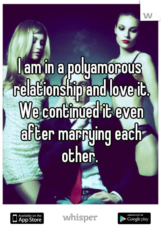 I am in a polyamorous relationship and love it. We continued it even after marrying each other.