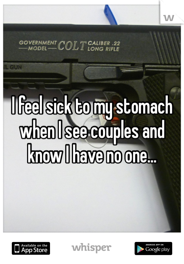 I feel sick to my stomach when I see couples and know I have no one...