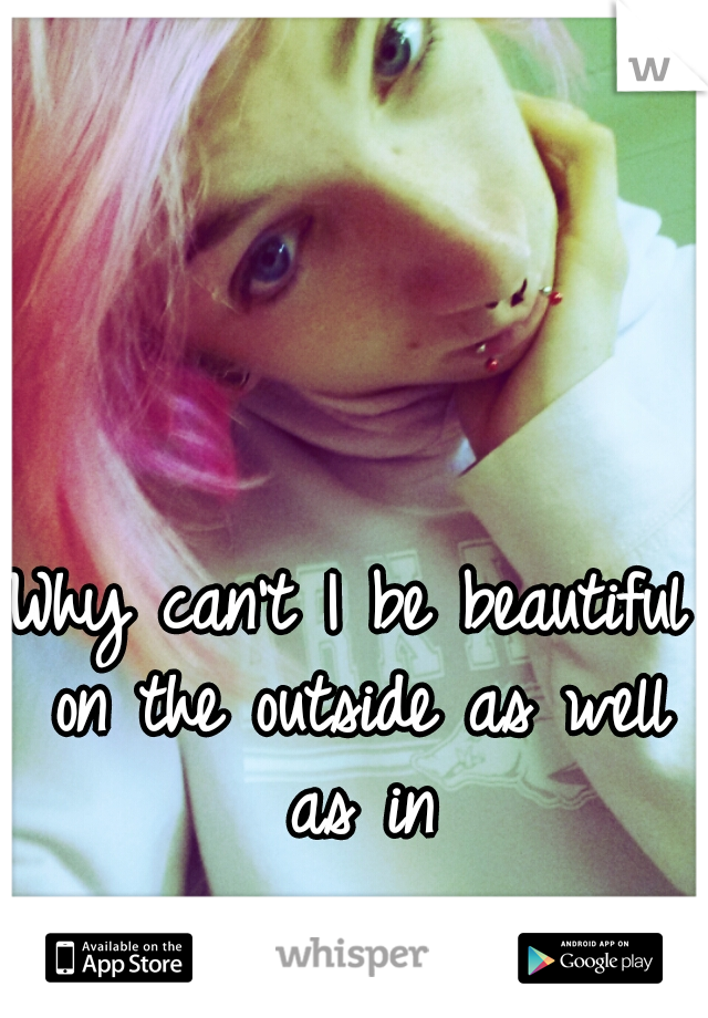 Why can't I be beautiful on the outside as well as in