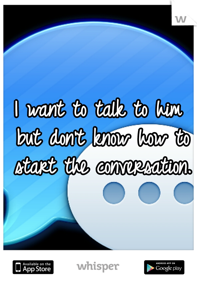 I want to talk to him but don't know how to start the conversation.