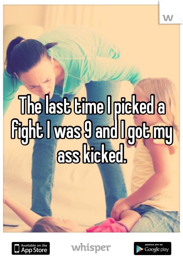 The last time I picked a fight I was 9 and I got my ass kicked.