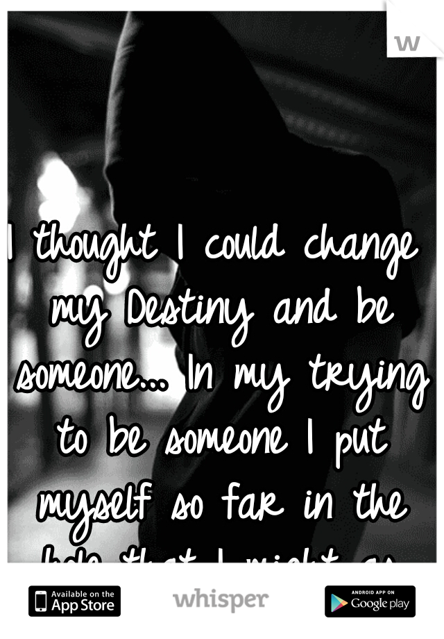 I thought I could change my Destiny and be someone... In my trying to be someone I put myself so far in the hole that I might as well die.