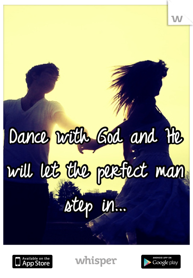 Dance with God and He will let the perfect man step in...