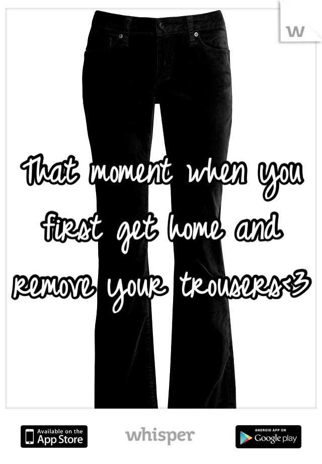 That moment when you first get home and remove your trousers<3