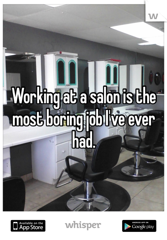 Working at a salon is the most boring job I've ever had.