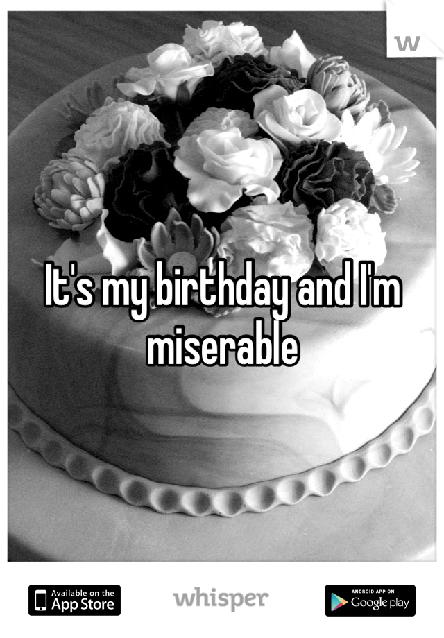 It's my birthday and I'm miserable