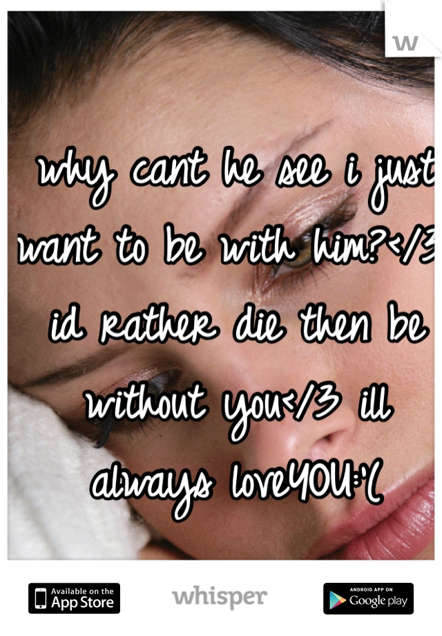 why cant he see i just want to be with him?</3 id rather die then be without you</3 ill always loveYOU:'(