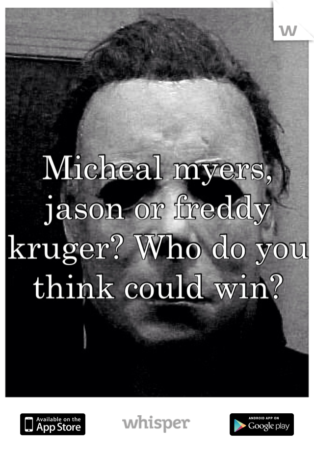 Micheal myers, jason or freddy kruger? Who do you think could win?